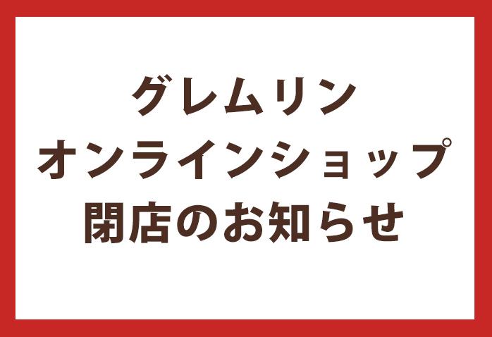 グレムリンオンラインショップ 閉店のお知らせ